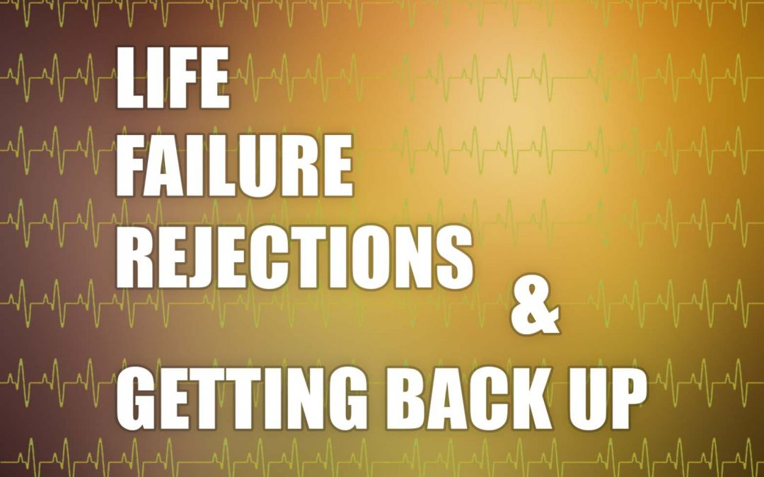 LIFE, FAILURE, REJECTIONS AND GETTING BACK UP